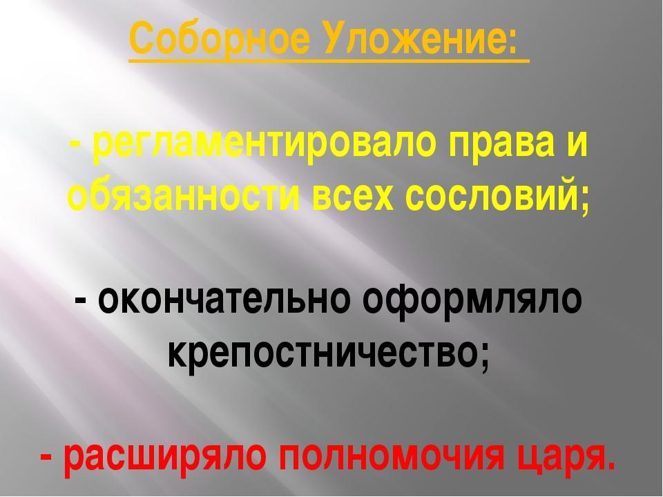 Соборное Уложение: - регламентировало права и обязанности всех сословий; - ок...