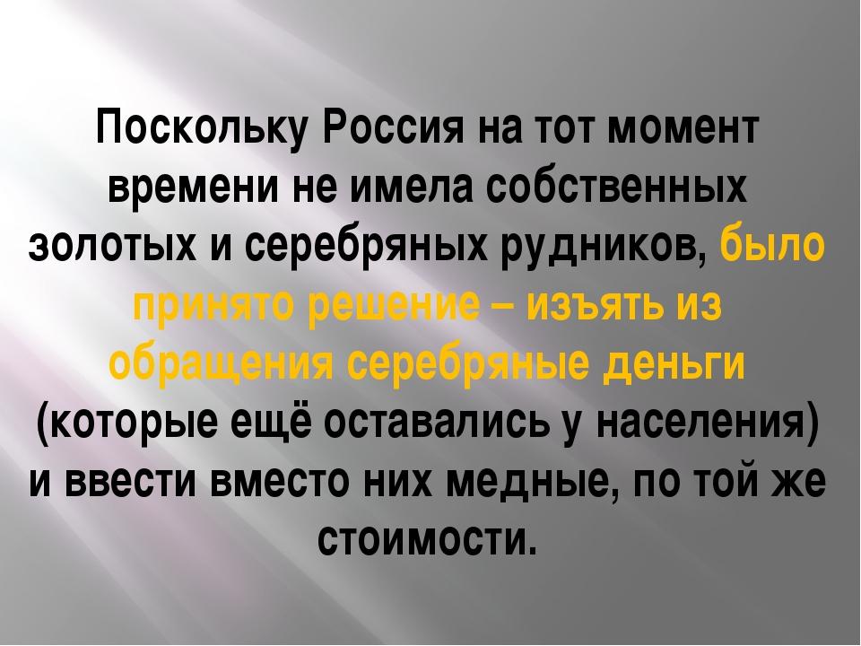 Поскольку Россия на тот момент времени не имела собственных золотых и серебря...