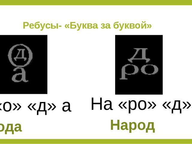 Ребусы- «Буква за буквой» В «о» «д» а На «ро» «д» Вода Народ