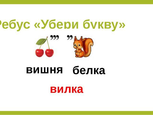 Ребус «Убери букву» вишня белка вилка