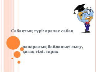 Сабақтың түрі: аралас сабақ пәнаралық байланыс: сызу, қазақ тілі, тарих