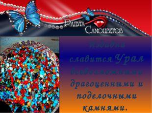 Издавна славится Урал всевозможными драгоценными и поделочными камнями.