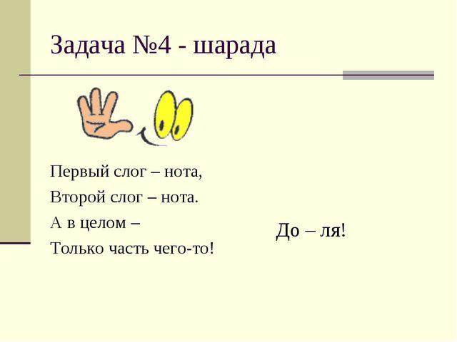 Задача №4 - шарада Первый слог – нота, Второй слог – нота. А в целом – Только...