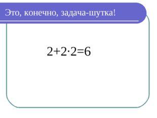 Это, конечно, задача-шутка! 2+2·2=6