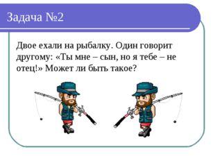Задача №2 Двое ехали на рыбалку. Один говорит другому: «Ты мне – сын, но я те