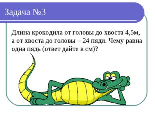 Задача №3 Длина крокодила от головы до хвоста 4,5м, а от хвоста до головы – 2