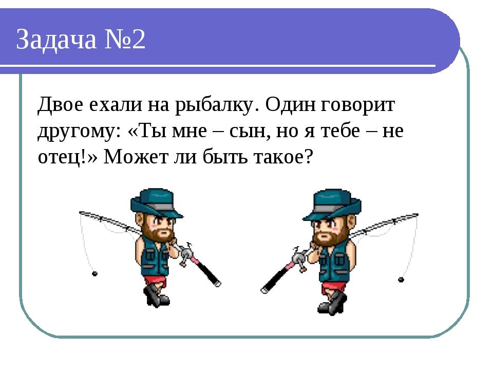 Задача №2 Двое ехали на рыбалку. Один говорит другому: «Ты мне – сын, но я те...