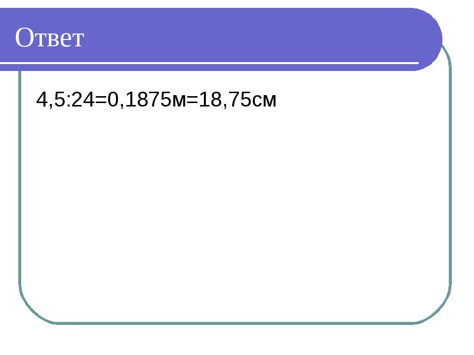 Ответ 4,5:24=0,1875м=18,75см