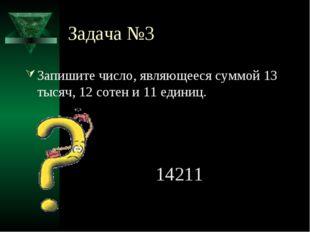 Задача №3 Запишите число, являющееся суммой 13 тысяч, 12 сотен и 11 единиц. 1
