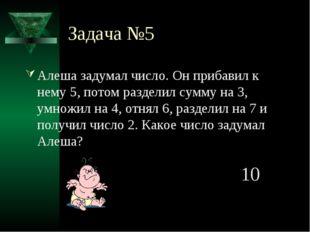 Задача №5 Алеша задумал число. Он прибавил к нему 5, потом разделил сумму на