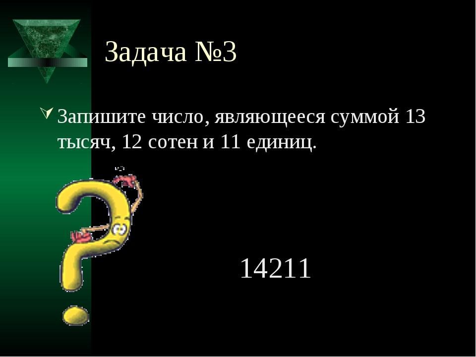 Задача №3 Запишите число, являющееся суммой 13 тысяч, 12 сотен и 11 единиц. 1...