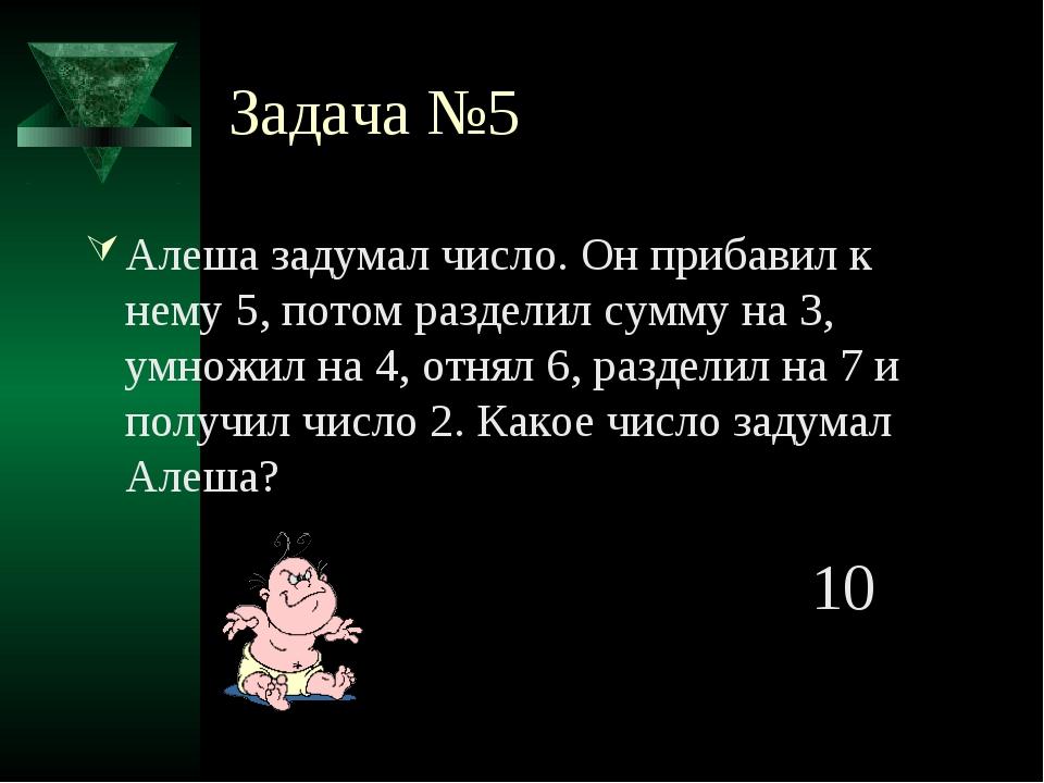 Задача №5 Алеша задумал число. Он прибавил к нему 5, потом разделил сумму на...