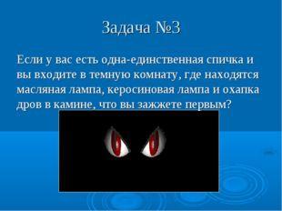 Задача №3 Если у вас есть одна-единственная спичка и вы входите в темную комн