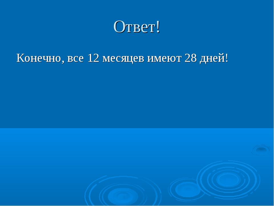Ответ! Конечно, все 12 месяцев имеют 28 дней!