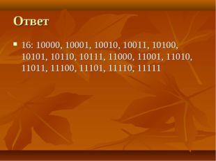 Ответ 16: 10000, 10001, 10010, 10011, 10100, 10101, 10110, 10111, 11000, 1100