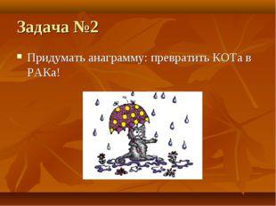 Задача №2 Придумать анаграмму: превратить КОТа в РАКа!