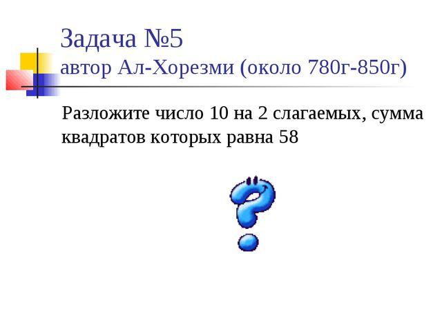 Задача №5 автор Ал-Хорезми (около 780г-850г) Разложите число 10 на 2 слагаемы...