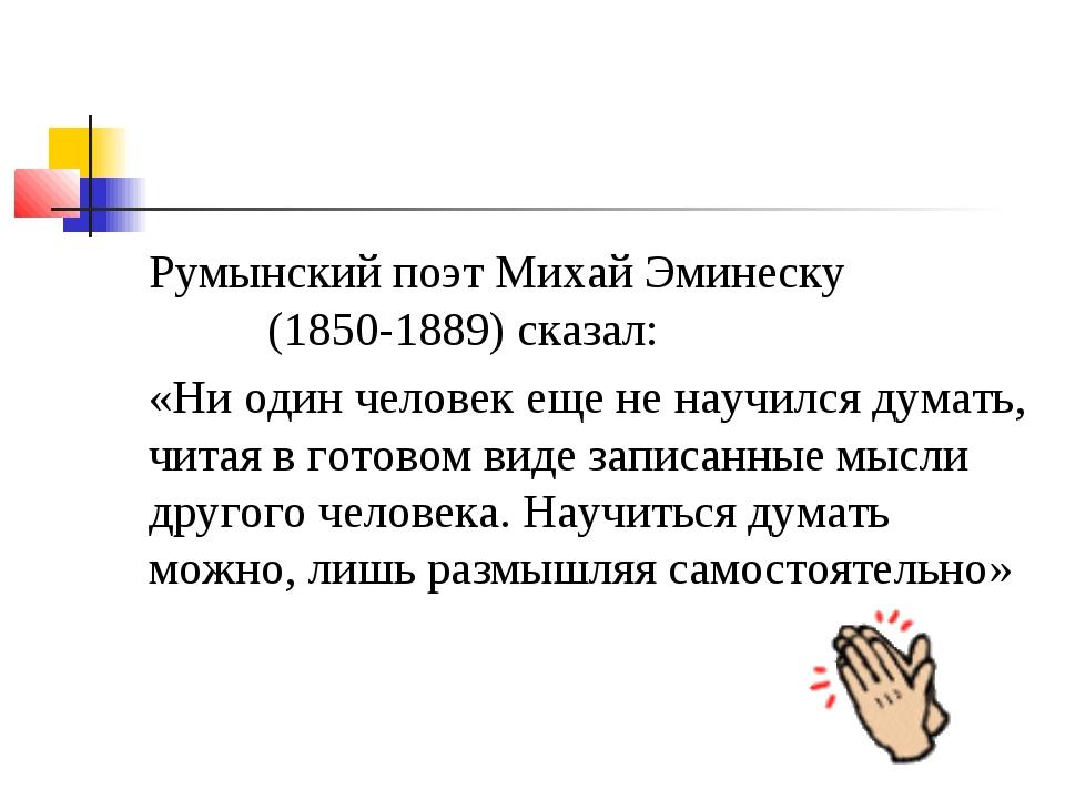 Румынский поэт Михай Эминеску (1850-1889) сказал: «Ни один человек еще не нау...