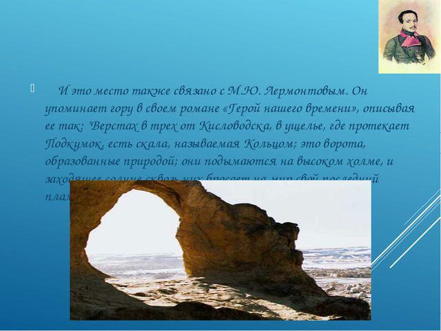 И это место также связано с М.Ю. Лермонтовым. Он упоминает гору в своем рома...