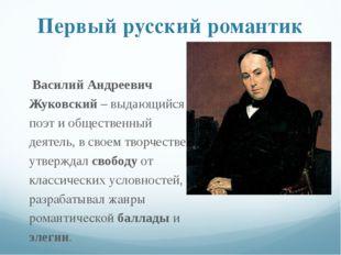 Первый русский романтик Василий Андреевич Жуковский – выдающийся поэт и общес