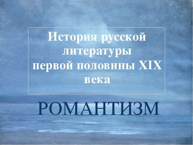 РОМАНТИЗМ История русской литературы первой половины XIX века