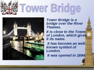 Tower Bridge is a bridge over the River Thames. It is close to the Tower of L