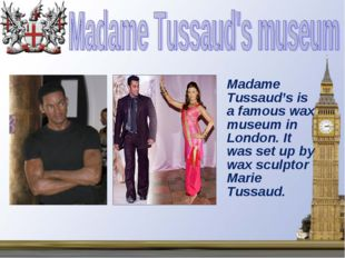 Madame Tussaud's is a famous wax museum in London. It was set up by wax scul