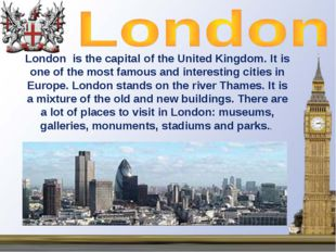 London is the capital of the United Kingdom. It is one of the most famous and