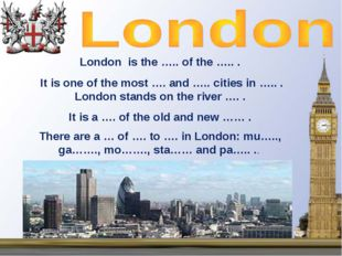 London is the ….. of the ….. . It is one of the most …. and ….. cities in …..