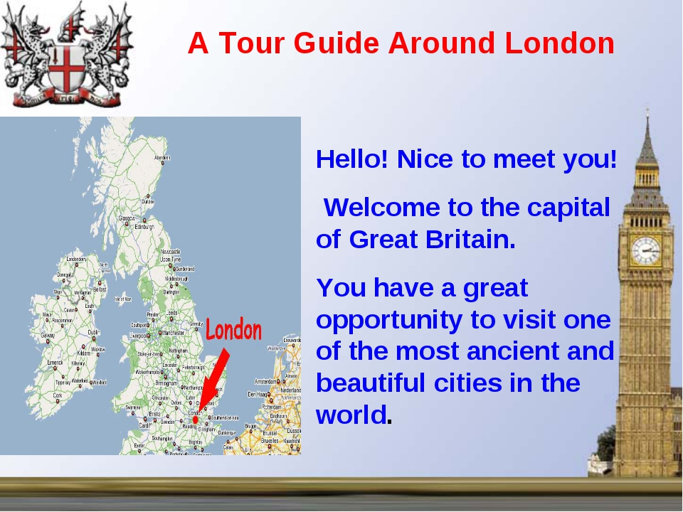 Hello! Nice to meet you! Welcome to the capital of Great Britain. You have a...