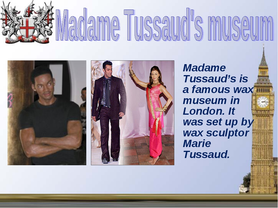 Madame Tussaud's is a famous wax museum in London. It was set up by wax scul...