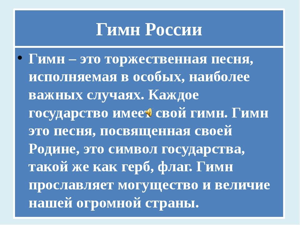 Гимн России Гимн – это торжественная песня, исполняемая в особых, наиболее ва...