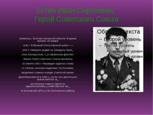 Естин Иван Сергеевич, Герой Советского Союза Уроженец г. Болхова Орловской об