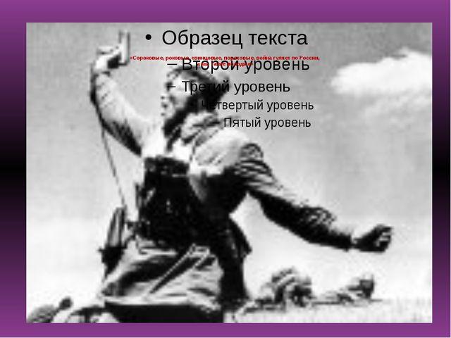 «Сороковые, роковые, свинцовые, пороховые, война гуляет по России, а мы таки...