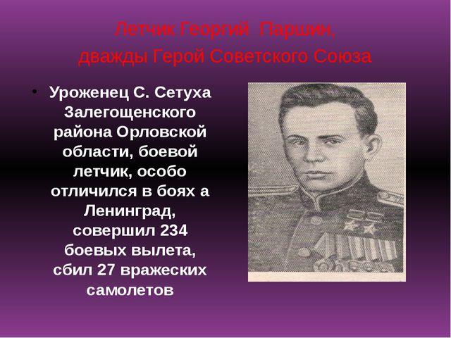 Летчик Георгий Паршин, дважды Герой Советского Союза Уроженец С. Сетуха Залег...