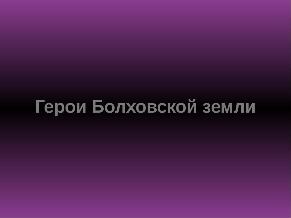 Герои Болховской земли