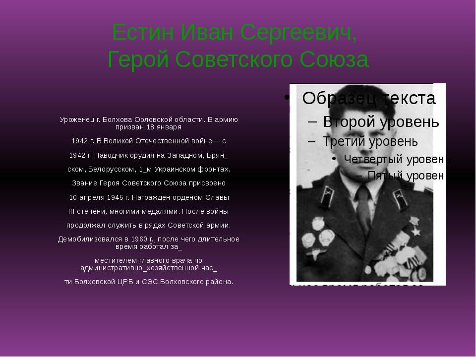 Естин Иван Сергеевич, Герой Советского Союза Уроженец г. Болхова Орловской об...