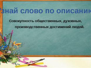 Узнай слово по описанию Совокупность общественных, духовных, производственных