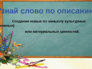 Узнай слово по описанию Создание новых по замыслу культурных (духовных) или м