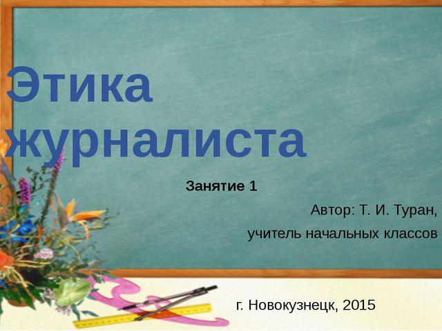Этика журналиста Занятие 1 Автор: Т. И. Туран, учитель начальных классов г. Н...