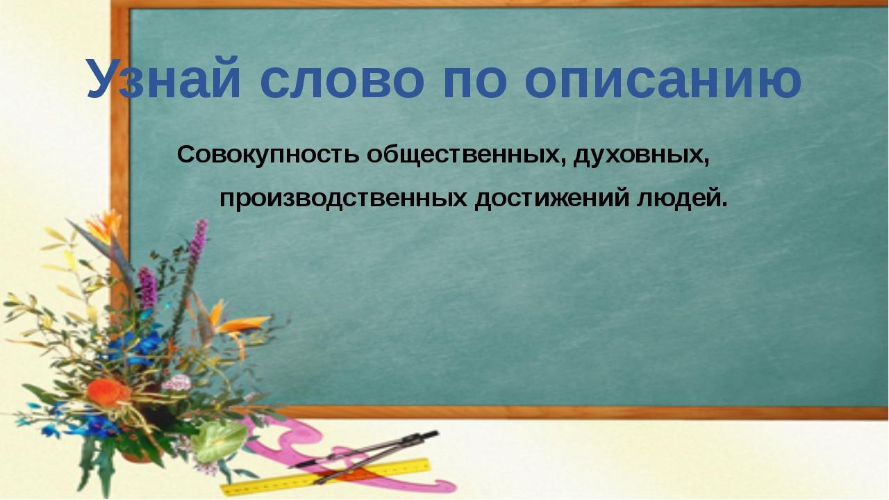 Узнай слово по описанию Совокупность общественных, духовных, производственных...