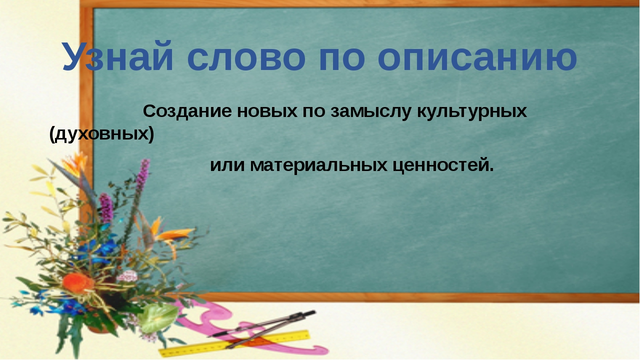 Узнай слово по описанию Создание новых по замыслу культурных (духовных) или м...
