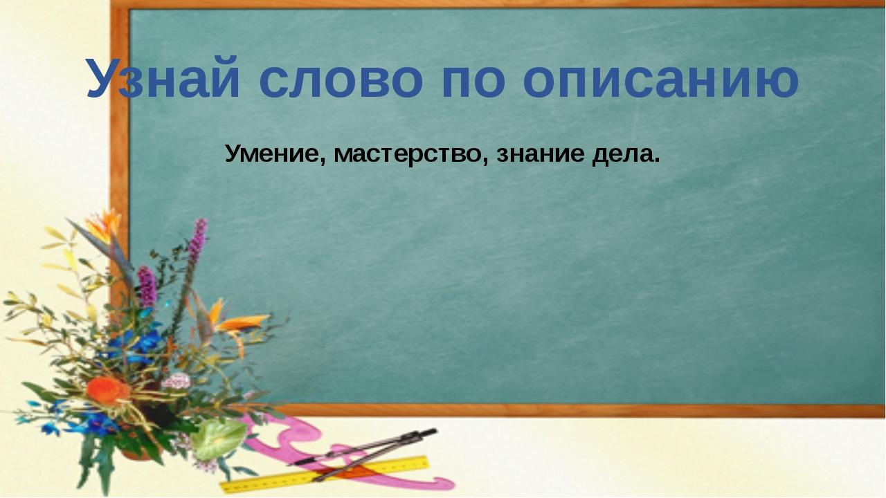 Узнай слово по описанию Умение, мастерство, знание дела.
