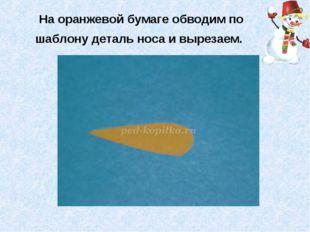 На оранжевой бумаге обводим по шаблону деталь носа и вырезаем.