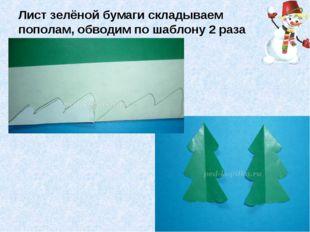 Лист зелёной бумаги складываем пополам, обводим по шаблону 2 раза елочку и вы