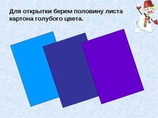 Для открытки берем половину листа картона голубого цвета.