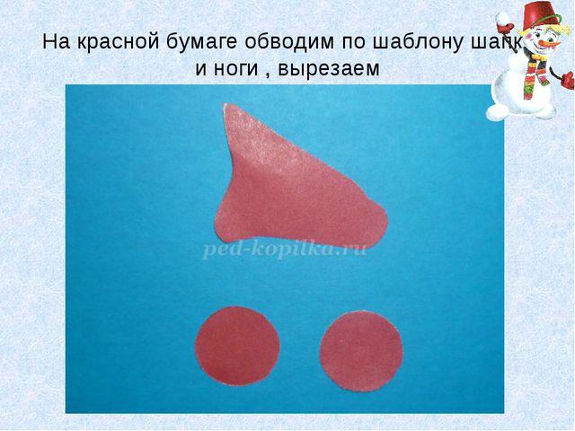 На красной бумаге обводим по шаблону шапку и ноги , вырезаем