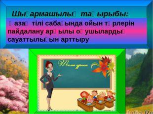 Шығармашылық тақырыбы: Қазақ тілі сабағында ойын түрлерін пайдалану арқылы о