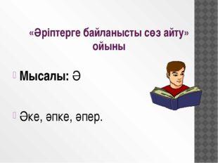 Мысалы: Ә Әке, әпке, әпер. «Әріптерге байланысты сөз айту» ойыны