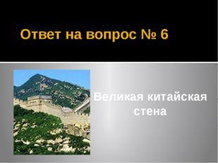 Ответ на вопрос № 6 Великая китайская стена